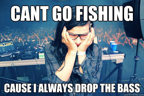 Can't go fishing, 'cause I always drop the bass