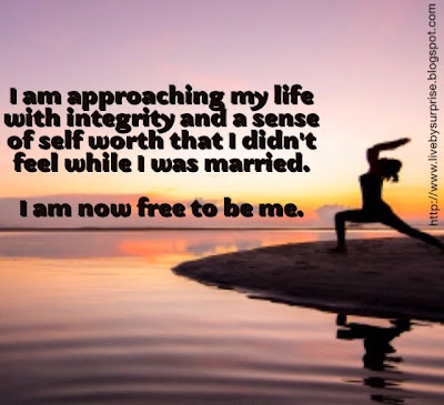 I am approaching my life with integrity and a sense of self worth that I didn't feel while I was married.  I am now free to be me.