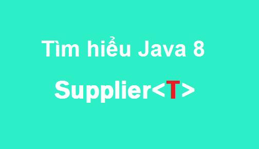Java 8 - Tìm hiểu cách dùng Supplier<T>