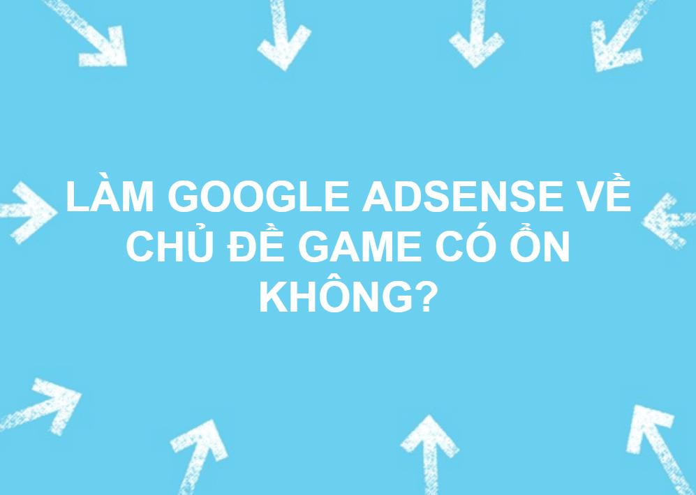 LÀM GOOGLE ADSENSE VỀ CHỦ ĐỀ GAME CÓ ỔN KHÔNG?