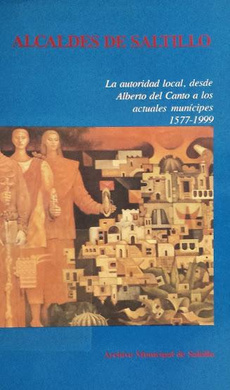 Alcaldes de Saltillo La autoridad local, desde Alberto del Canto a los actuales municipes 1577 - 1999