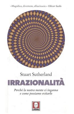 Manuale - Stuart Sutherland - Irrazionalità. Perché la nostra mente ci inganna e come possiamo evitarlo (2010) Ita