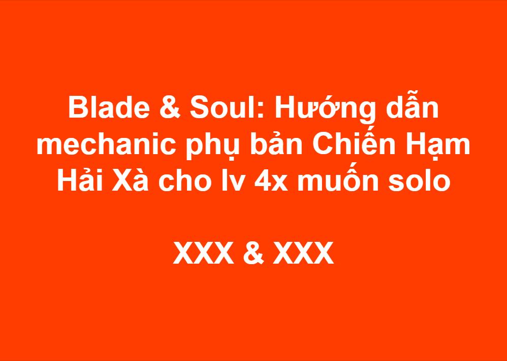 Blade & Soul: Hướng dẫn mechanic phụ bản Chiến Hạm Hải Xà cho lv 4x muốn solo