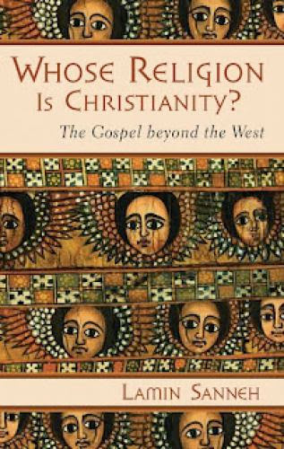 Lamin Sanneh Whose Religion Is Christianity The Gospel Beyond The West