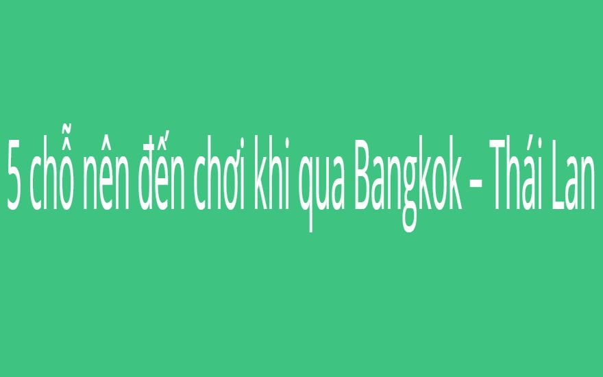 5 chỗ nên đến chơi khi qua Bangkok – Thái Lan