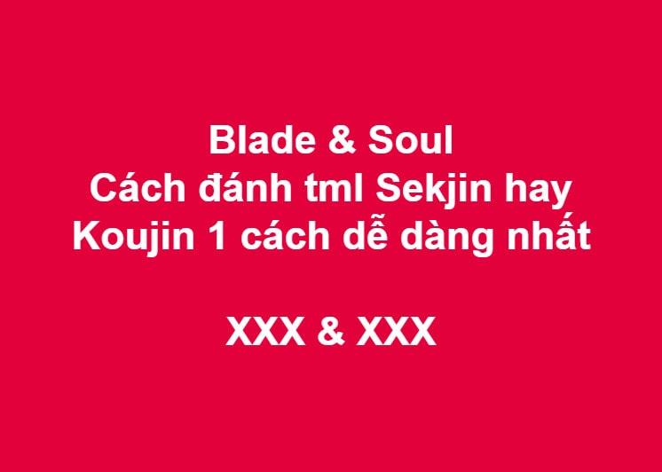 Blade & Soul: Cách đánh tml Sekjin hay Koujin 1 cách dễ dàng nhất