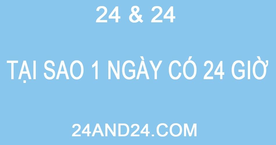 TẠI SAO 1 NGÀY CÓ 24 GIỜ & TẠI SAO CÓ 24 GIỜ ( 24H AND 24H )