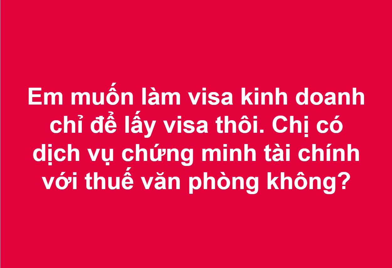 Em muốn làm visa kinh doanh chỉ để lấy visa thôi. Chị có dịch vụ chứng minh tài chính với thuế văn phòng không?