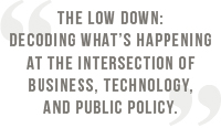 The Low Down: Decoding what's happening at the intersection of business, technology, and public policy.