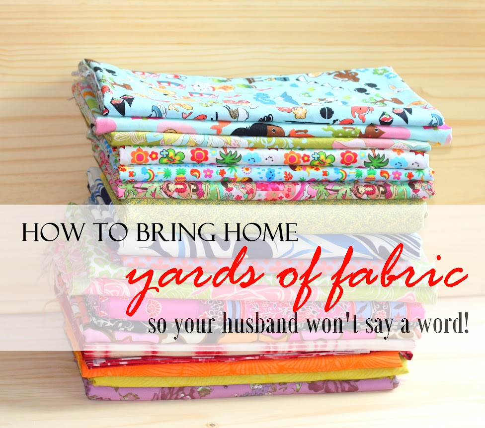 How to bring home yards of fabric so your husband won't say a word.