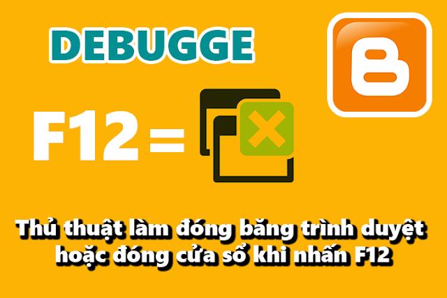 Thủ thuật blogspot làm đóng băng trình duyệt hoặc đóng cửa sổ khi nhấn F12