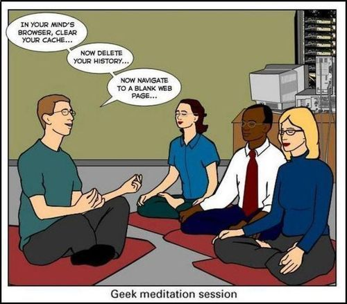 IN YOUR MIND'S BROWSER, CLEAR YOUR CACHE... NOW DELETE YOUR HISTORY...  NOW NAVIGATE TO A BLANK WEB PAGE...  Geek meditation session IN YOUR MIND'S BROWSER, CLEAR YOUR CACHE... NOW DELETE YOUR HISTORY... NOW NAVIGATE TO A BLANK WEB PAGE... Geek meditation session