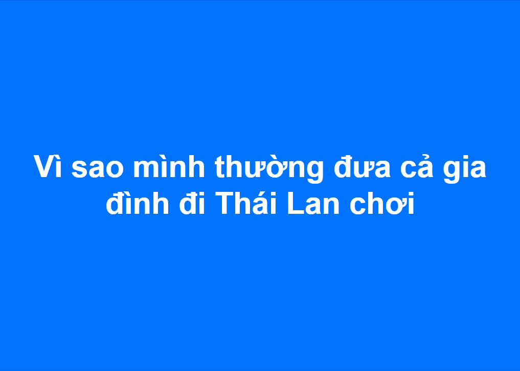 Vì sao mình thường đưa cả gia đình đi Thái Lan chơi