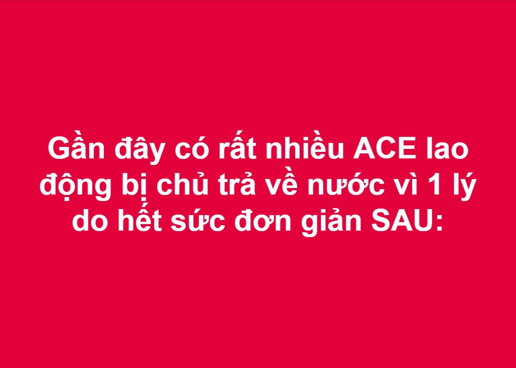 Gần đây có rất nhiều ACE lao động bị chủ trả về nước vì 1 lý do hết sức đơn giản SAU: