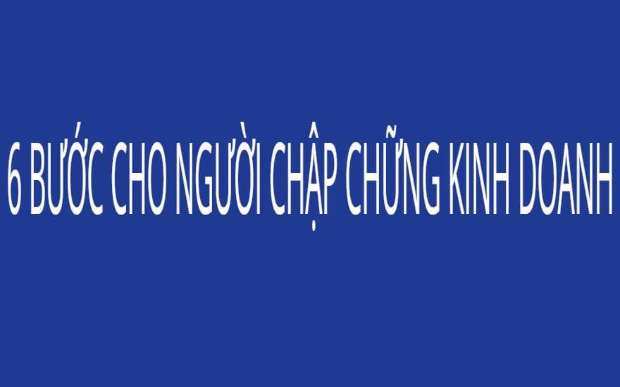 6 BƯỚC CHO NGƯỜI CHẬP CHỮNG KINH DOANH