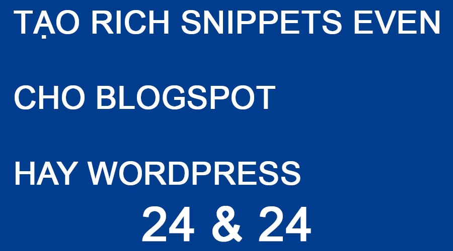 TẠO RICH SNIPPETS EVEN CHO BLOGSPOT HAY WORDPRESS
