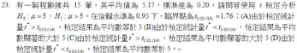 23.有一製程數據共15筆,其平均值為5.17,標準差為0.20,請問若使用t檢定分析 ,Ho:u=5,H1:u>5 。在信賴水準為0.95下,臨界點為 t0.05(14)=1.76:<br/>(A)由於檢定統計量t ,檢定結果為平均數等於5 <br/>(B)由於檢定統計量 ,檢定結果為平均數顯著的大於5 <br/>(C)由於檢定統計量 ,檢定結果為平均數顯著的大於5 <br/>(D)由於檢定統計量 ,檢定結果為平均數等於5。