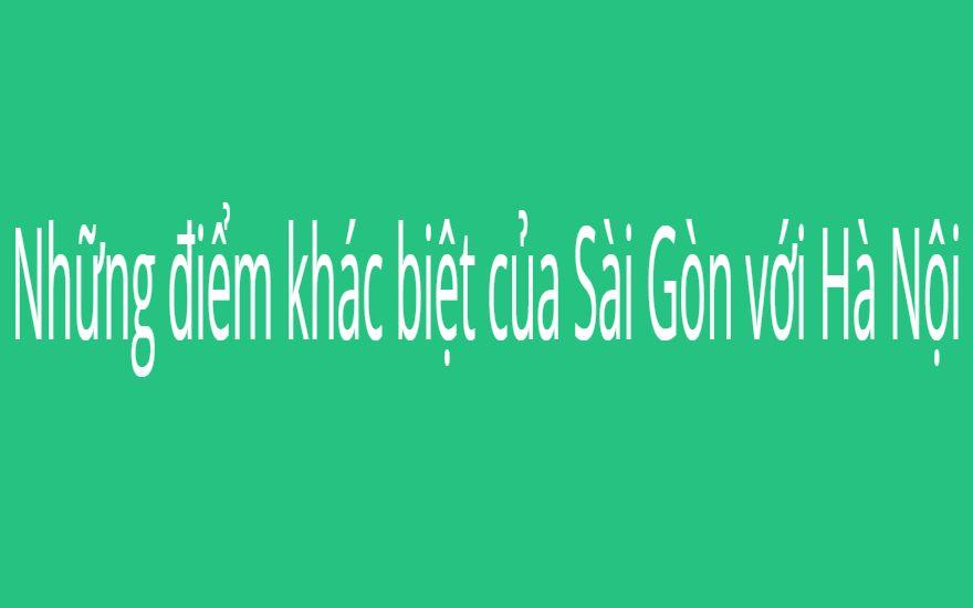 Những điểm khác biệt của Sài Gòn với Hà Nội