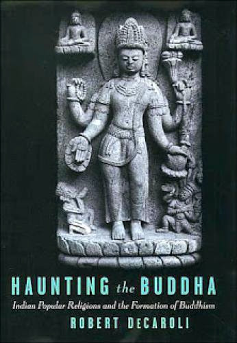 Haunting The Buddha Indian Popular Religions And The Formation Of Buddhism Robert Decaroli