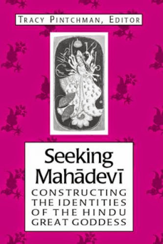 Seeking Mahadevi Constructing The Indentities Of The Hindu Great Goddess By Tracy Pintchman
