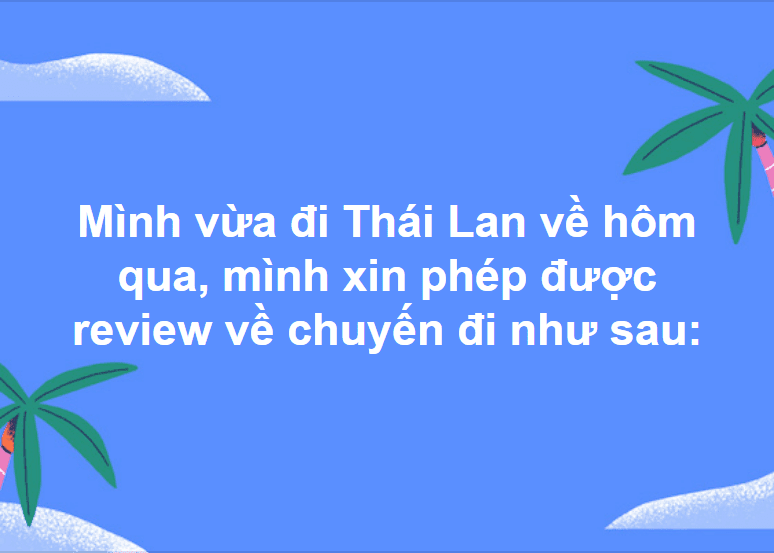 Mình vừa đi Thái Lan về hôm qua, mình xin phép được review về chuyến đi như sau: