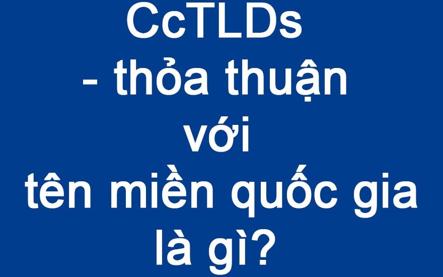 CcTLDs - thỏa thuận với tên miền quốc gia là gì?