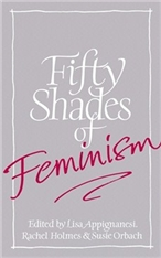 Fifty Shades of Feminism edited by Lisa Appignanesi, Rachel Holmes and Susie Orbach