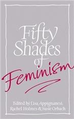 Fifty Shades of Feminism edited by Lisa Appignanesi, Rachel Holmes and Susie Orbach