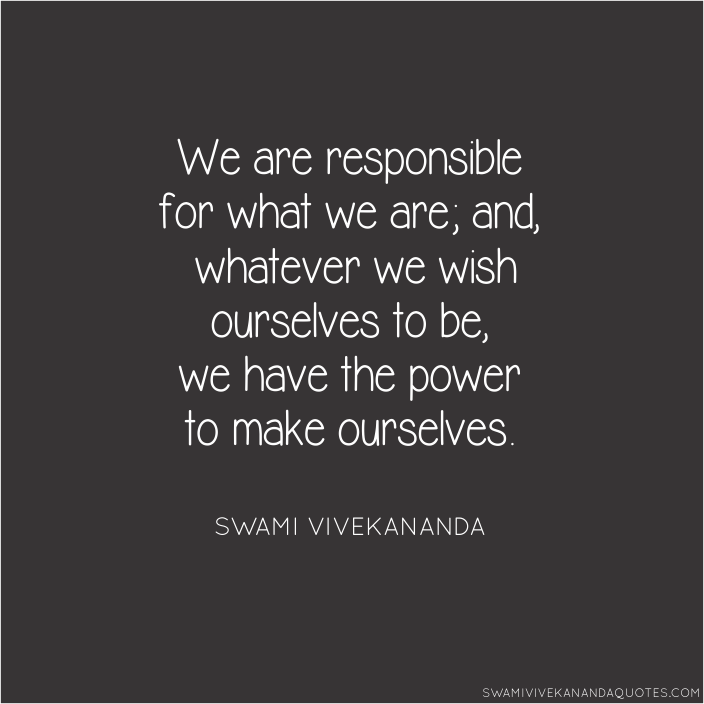 Swami Vivekananda quotes: We are responsible for what we are; and whatever we wish ourselves to be, we have the power to make ourselves.