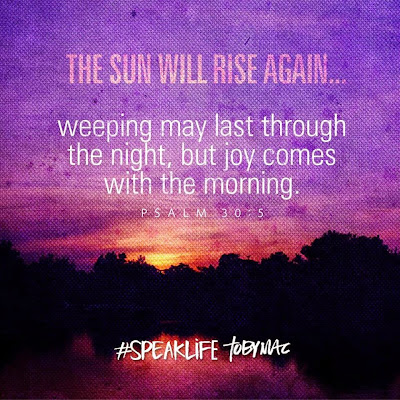 The sun will rise again.  Weeping may last through the night, but joy comes with the morning.