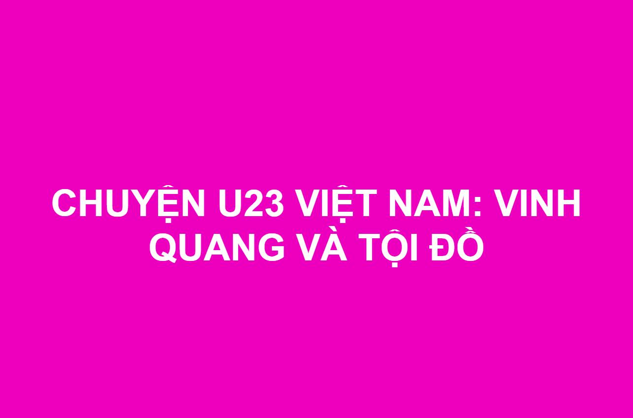 CHUYỆN U23 VIỆT NAM: VINH QUANG VÀ TỘI ĐỒ