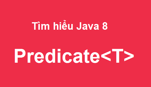 Java 8 - Tìm hiểu cách dùng Predicate