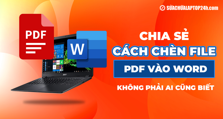 Mách bạn cách chèn file PDF vào file Word đơn giản