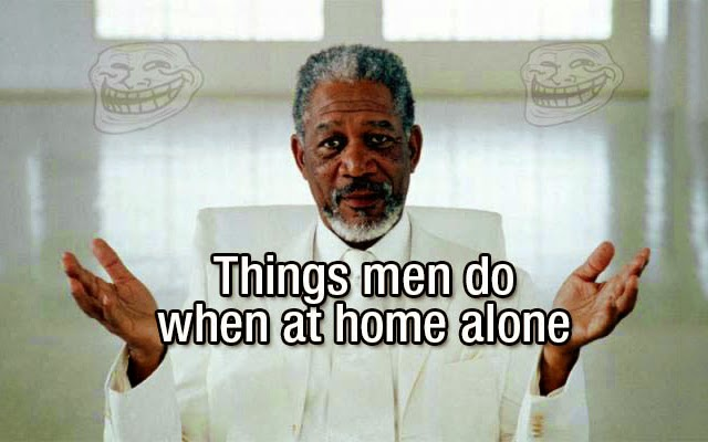 Things men do when at home alone