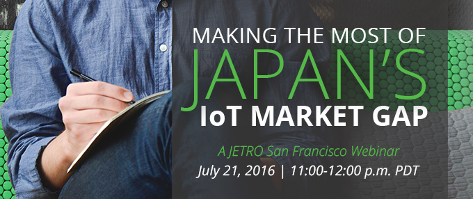[JETRO San Francisco Webinar] How to Make the Most of Japan's IoT Market Gap - July 21 from 11:00-12:00 p.m. PDT