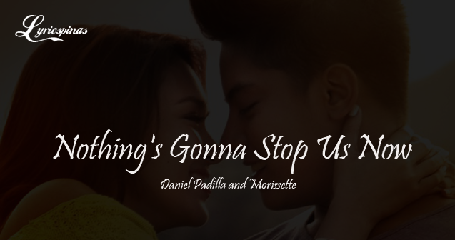 daniel padilla and morissett nothings gonna stop us now lyrics