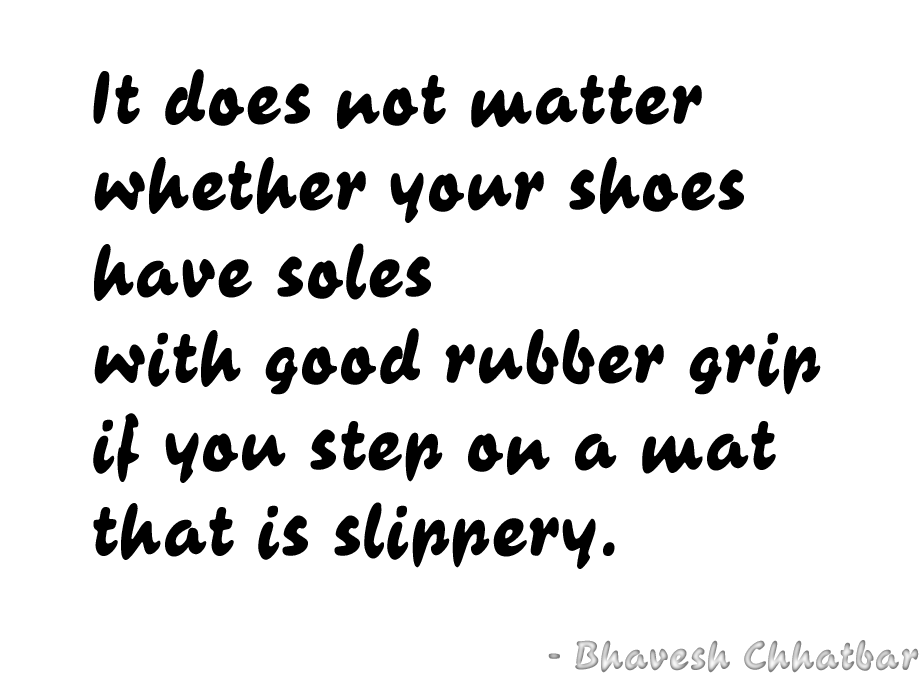 It does not matter whether your shoes have soles with good rubber grip if you step on a mat that is slippery. - Bhavesh Chhatbar