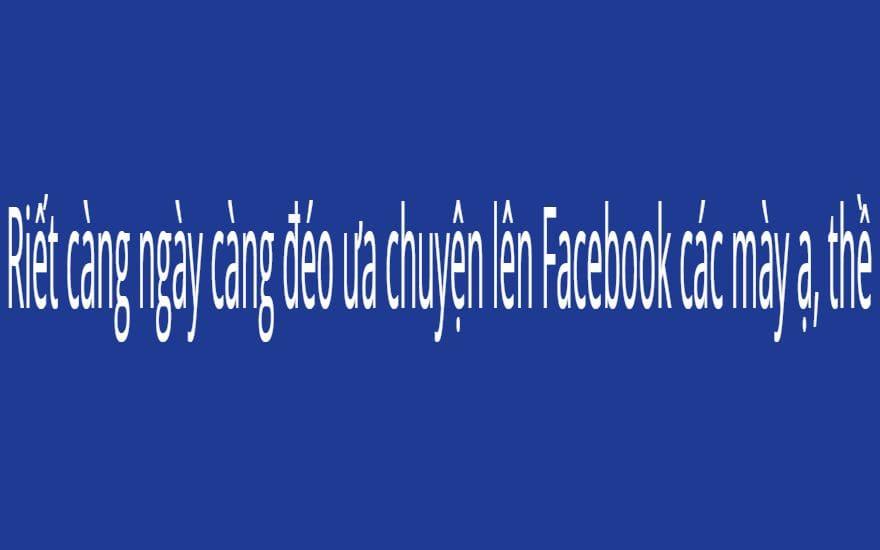 Riết càng ngày càng đéo ưa chuyện lên Facebook các mày ạ, thề