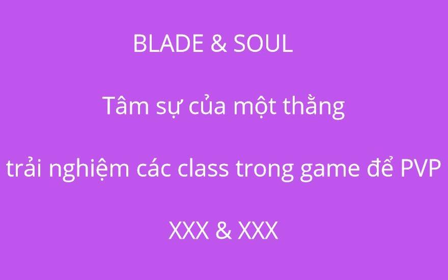 BLADE & SOUL: Tâm sự của một thằng trải nghiệm các class trong game để PVP