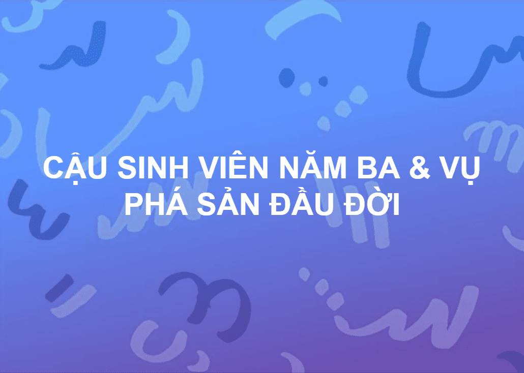 CẬU SINH VIÊN NĂM 3 & VỤ PHÁ SẢN ĐẦU ĐỜI