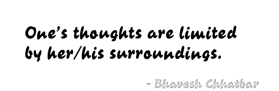 One's thoughts are limited by her/his surroundings. - Bhavesh Chhatbar