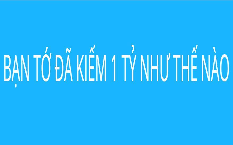 BẠN TỚ ĐÃ KIẾM 1 TỶ NHƯ THẾ NÀO