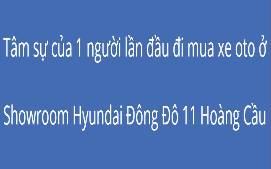 Tâm sự của 1 người lần đầu đi mua xe oto ở Showroom Hyundai Đông Đô 11 Hoàng Cầu