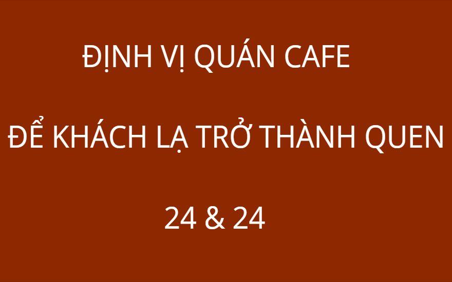 ĐỊNH VỊ QUÁN CAFE - ĐỂ KHÁCH LẠ TRỞ THÀNH QUEN