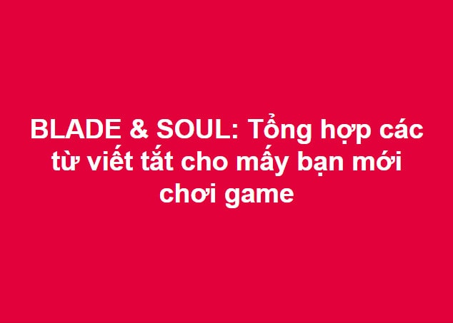 BLADE & SOUL: Tổng hợp các từ viết tắt cho mấy bạn mới chơi game