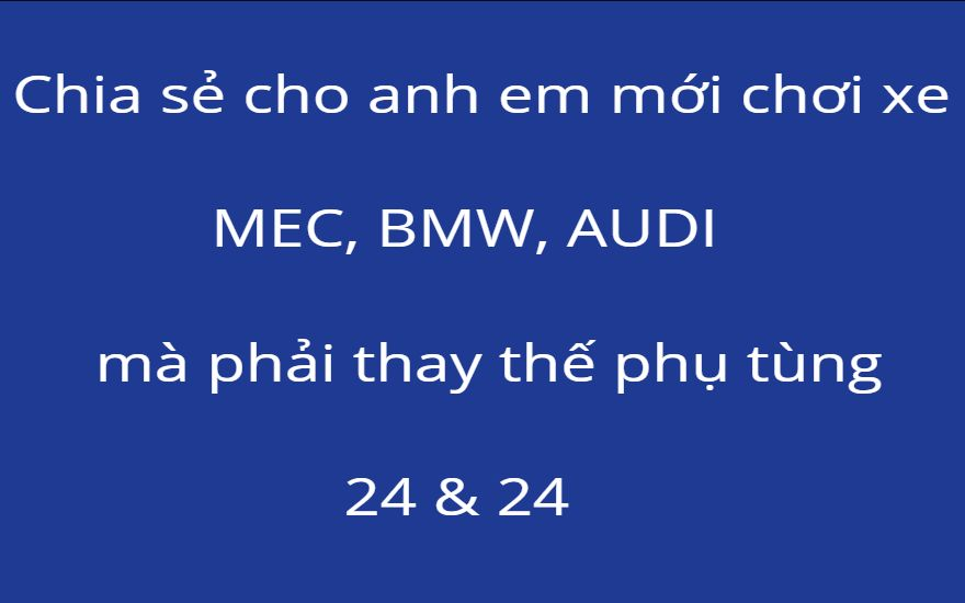 Chia sẻ cho anh em mới chơi xe MEC, BMW, AUDI mà phải thay thế phụ tùng