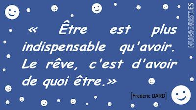 «Être est plus indispensable qu'avoir.  Le rêve, c'est d'avoir de quoi être.»   Frédéric DARD > humorist.es/dard