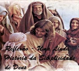 REFLEXÃO - UMA LINDA HISTÓRIA DA SIMPLICIDADE DE DEUS
