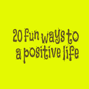 20 fun ways to a positive life