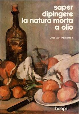 Manuale:  José M. Parramòn,- Saper dipingere la natura morta a olio (1995) Ita